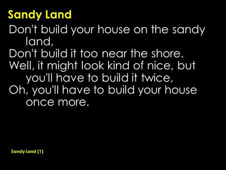 Sandy Land Don't build your house on the sandy land, Don't build it too near the shore. Well, it might look kind of nice, but you'll have to build it twice,