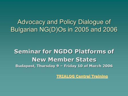 Advocacy and Policy Dialogue of Bulgarian NG(D)Os in 2005 and 2006 Seminar for NGDO Platforms of New Member States Budapest, Thursday 9 – Friday 10 of.