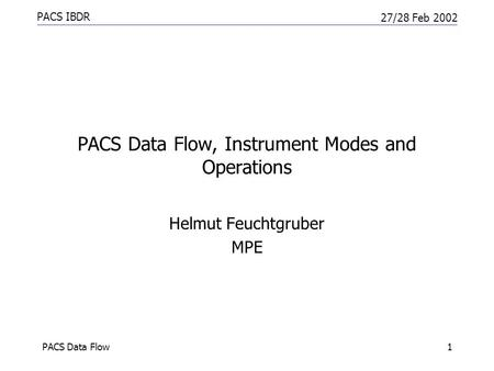PACS IBDR 27/28 Feb 2002 PACS Data Flow1 PACS Data Flow, Instrument Modes and Operations Helmut Feuchtgruber MPE.