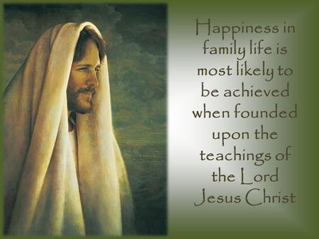 Happiness in family life is most likely to be achieved when founded upon the teachings of the Lord Jesus Christ.