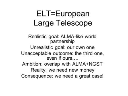 ELT=European Large Telescope Realistic goal: ALMA-like world partnership Unrealistic goal: our own one Unacceptable outcome: the third one, even if ours….
