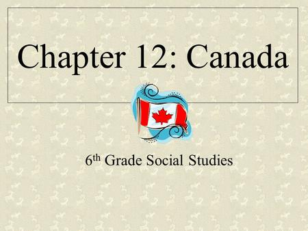 Chapter 12: Canada 6 th Grade Social Studies. Section 1:Physical Geography Section 2:History and Culture Section 3:Canada Today CHAPTER 12 Canada.