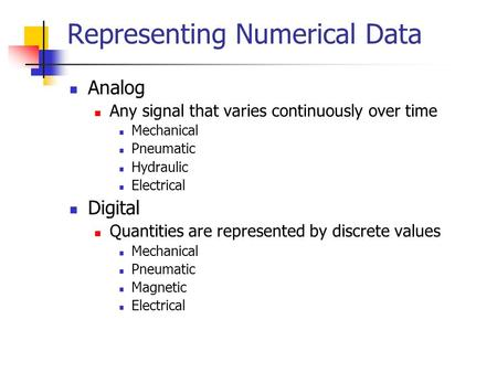 Representing Numerical Data Analog Any signal that varies continuously over time Mechanical Pneumatic Hydraulic Electrical Digital Quantities are represented.