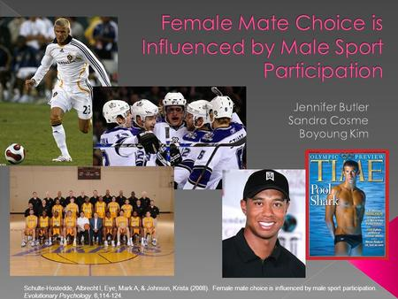 Schulte-Hostedde, Albrecht I, Eye, Mark A, & Johnson, Krista (2008). Female mate choice is influenced by male sport participation. Evolutionary Psychology.