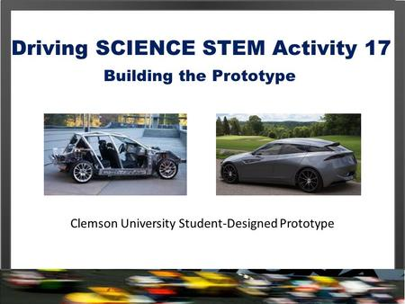 Driving SCIENCE STEM Activity 17 Building the Prototype Clemson University Student-Designed Prototype.