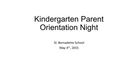 <strong>Kindergarten</strong> <strong>Parent</strong> <strong>Orientation</strong> Night St. Bernadette School May 4 th, 2015.