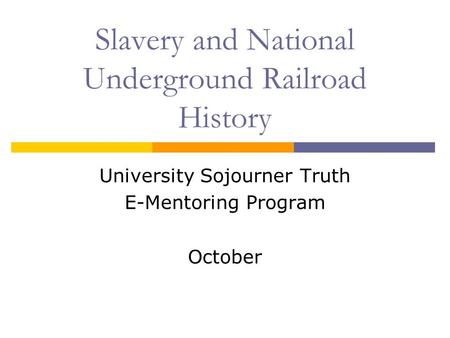 Slavery and National Underground Railroad History University Sojourner Truth E-Mentoring Program October.