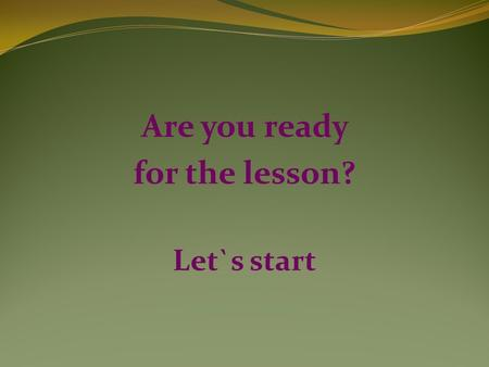 Are you ready for the lesson? Let`s start. THE BEST PLACE IN THE WORLD.
