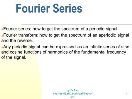 By Ya Bao  oct 1 Fourier Series Fourier series: how to get the spectrum of a periodic signal. Fourier transform: how.