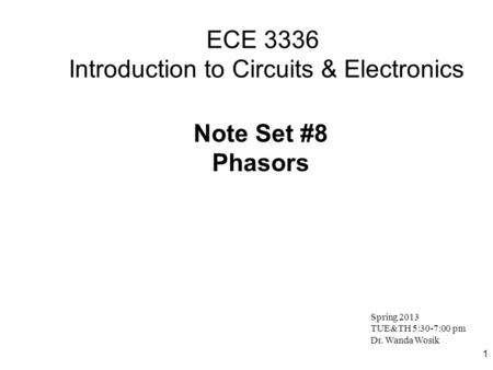 1 ECE 3336 Introduction to Circuits & Electronics Note Set #8 Phasors Spring 2013 TUE&TH 5:30-7:00 pm Dr. Wanda Wosik.