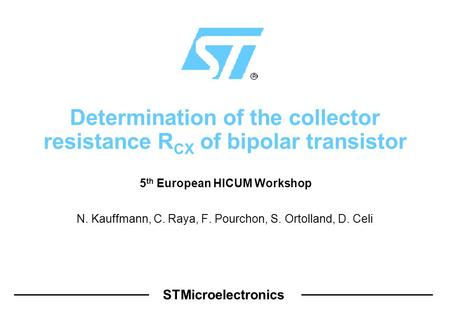 STMicroelectronics Determination of the collector resistance R CX of bipolar transistor N. Kauffmann, C. Raya, F. Pourchon, S. Ortolland, D. Celi 5 th.