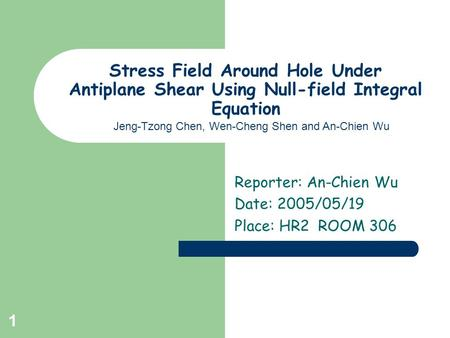 1 Stress Field Around Hole Under Antiplane Shear Using Null-field Integral Equation Reporter: An-Chien Wu Date: 2005/05/19 Place: HR2 ROOM 306 Jeng-Tzong.