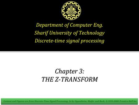 Department of Computer Eng. Sharif University of Technology Discrete-time signal processing Chapter 3: THE Z-TRANSFORM Content and Figures are from Discrete-Time.
