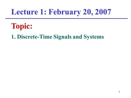 1 Lecture 1: February 20, 2007 Topic: 1. Discrete-Time Signals and Systems.