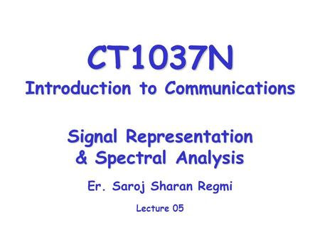 CT1037N Introduction to Communications Signal Representation & Spectral Analysis Er. Saroj Sharan Regmi Lecture 05.