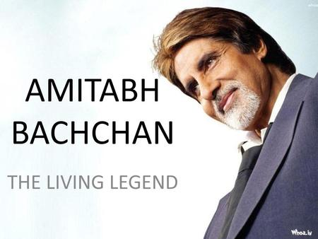 AMITABH BACHCHAN THE LIVING LEGEND. Amitabh Harivansh Bachchan is an Indian film actor. He first gained popularity in the early 1970s for movies like.
