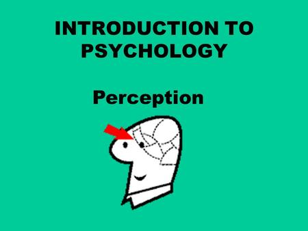 "INTRODUCTION TO PSYCHOLOGY Perception. ""Perception refers to the interpretation of what we take in through our senses. In terms of optical illusions this."