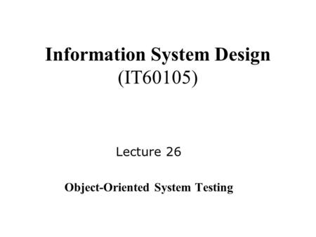 Information System Design (IT60105) Lecture 26 Object-Oriented System Testing.