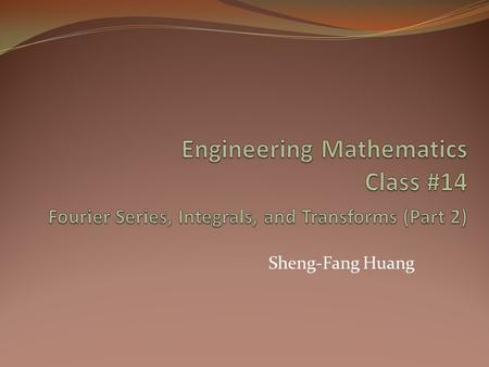 Engineering Mathematics Class #14 Fourier Series, Integrals, and Transforms (Part 2) Sheng-Fang Huang.