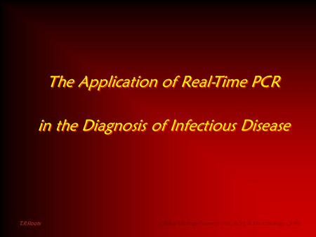 The Application of Real-Time PCR in the Diagnosis of Infectious Disease The Application of Real-Time PCR in the Diagnosis of Infectious Disease T.P.Sloots.