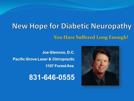 You Have Suffered Long Enough! Joe Glennon, D.C. Pacific Grove Laser & Chiropractic 1107 Forest Ave. 831-646-0555.