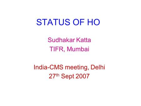 STATUS OF HO Sudhakar Katta TIFR, Mumbai India-CMS meeting, Delhi 27 th Sept 2007.