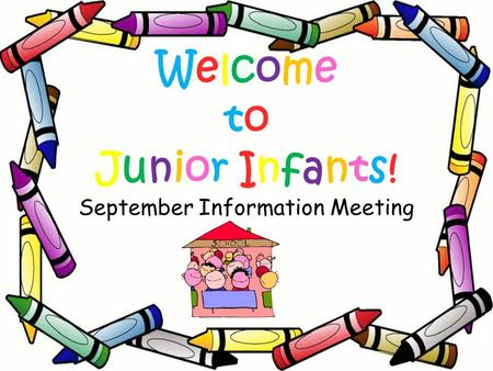 Welcome to Junior Infants! September Information Meeting.