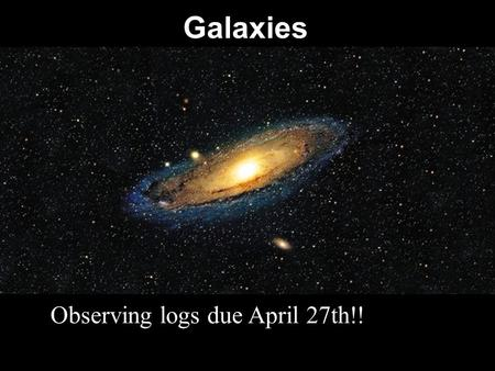 Galaxies Observing logs due April 27th!!. The Milky Way is a spiral galaxy. Most galaxies that we can see are spiral galaxies. Looking at other spiral.