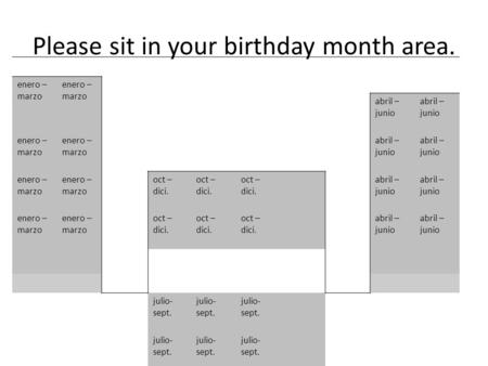 Please sit in your birthday month area. enero – marzo abril – junio enero – marzo abril – junio enero – marzo oct – dici. abril – junio enero – marzo oct.