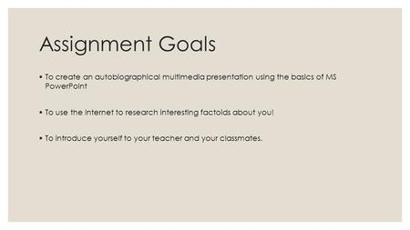 Assignment Goals  To create an autobiographical multimedia presentation using the basics of MS PowerPoint  To use the Internet to research interesting.