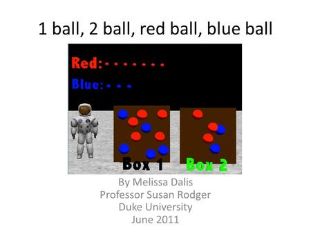 1 ball, 2 ball, red ball, blue ball By Melissa Dalis Professor Susan Rodger Duke University June 2011.