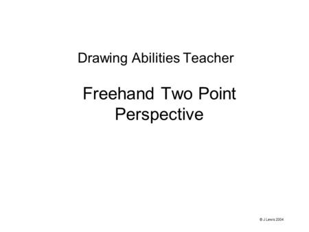 Freehand Two Point Perspective Drawing Abilities Teacher © J Lewis 2004.