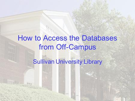 How to Access the Databases from Off-Campus Sullivan University Library.