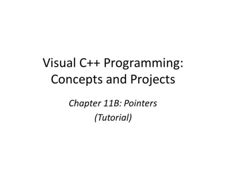 Visual C++ Programming: Concepts and Projects Chapter 11B: Pointers (Tutorial)