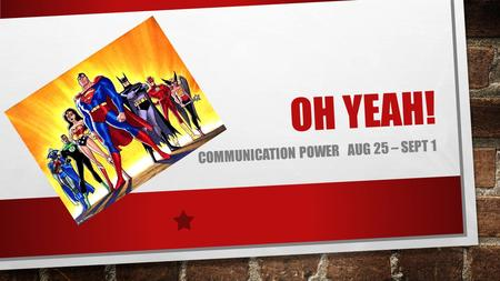 OH YEAH! COMMUNICATION POWER AUG 25 – SEPT 1. MONDAY, AUGUST 25 TH CALLING ALL SUPERHEROES.