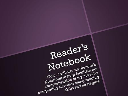Reader's Notebook Goal: I will use my Reader's Notebook to help facilitate my comprehension of my novel by completing activities using reading skills and.