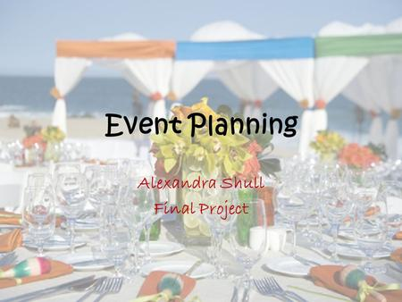 Event Planning Alexandra Shull Final Project. Why Event Planning? I've enjoyed it since I was young Deep down inside every girl loves this subject I do.