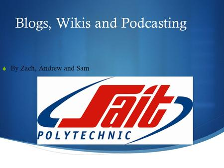 Blogs, Wikis and Podcasting  By Zach, Andrew and Sam.