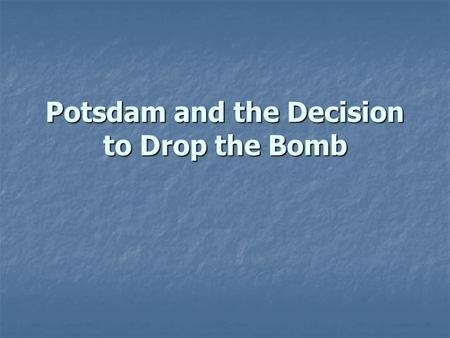 Potsdam and the Decision to Drop the Bomb. Military USE After the battle of Okinawa, Truman sees the dropping of the bomb as a way to… After the battle.