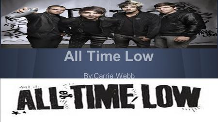 All Time Low By:Carrie Webb. Biography All time low formed in Baltimore,Maryland as a High School band.They covered songs for years before transitioning.