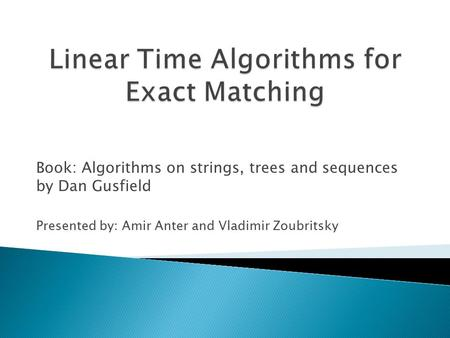 Book: Algorithms on strings, trees and sequences by Dan Gusfield Presented by: Amir Anter and Vladimir Zoubritsky.