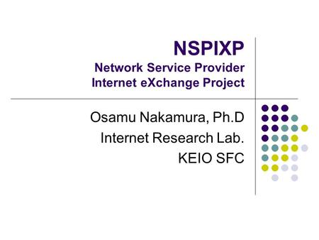 NSPIXP Network Service Provider Internet eXchange Project Osamu Nakamura, Ph.D Internet Research Lab. KEIO SFC.