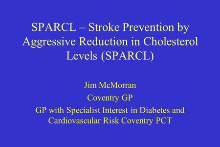 SPARCL – Stroke Prevention by Aggressive Reduction in Cholesterol Levels (SPARCL) Jim McMorran Coventry GP GP with Specialist Interest in Diabetes and.