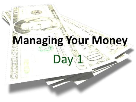 Managing Your Money Day 1. Money, Money, Money!!! Buy a new outfit for the dance? Pay for college? Buy a car? Start a business? Everyone can think of.