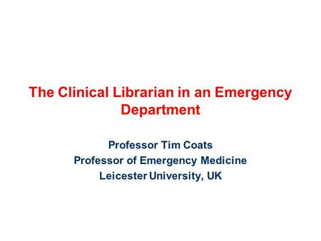 The Clinical Librarian in an Emergency Department Professor Tim Coats Professor of Emergency Medicine Leicester University, UK.