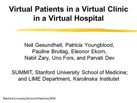 Virtual Patients in a Virtual Clinic in a Virtual Hospital Neil Gesundheit, Patricia Youngblood, Pauline Brutlag, Eleonor Ekorn, Nabil Zary, Uno Fors,
