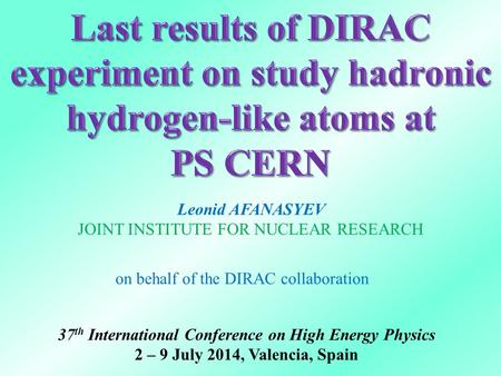 Leonid AFANASYEV JOINT INSTITUTE FOR NUCLEAR RESEARCH on behalf of the DIRAC collaboration 37 th International Conference on High Energy Physics 2 – 9.