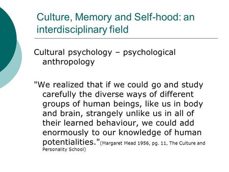 Culture, Memory and Self-hood: an interdisciplinary field Cultural psychology – psychological anthropology We realized that if we could go and study carefully.