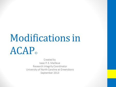 Modifications in ACAP © Created by Isaac P. E. Mailleue Research Integrity Coordinator University of North Carolina at Greensboro September 2013.