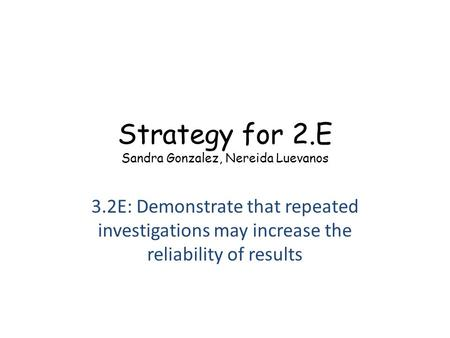 Strategy for 2.E Sandra Gonzalez, Nereida Luevanos 3.2E: Demonstrate that repeated investigations may increase the reliability of results.